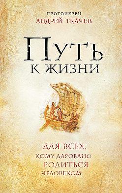 Андрей Ткачев - Путь к Жизни для всех, кому даровано родиться человеком
