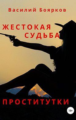 Василий Боярков - Жестокая судьба проститутки