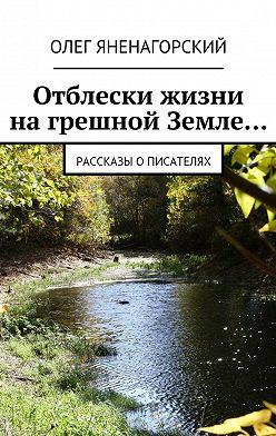 Олег Яненагорский - Отблески жизни нагрешной Земле… Рассказы описателях