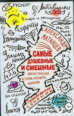Александр Матанцев - Самые душевные и смешные. Сборник юмористических историй, анекдотов и афоризмов