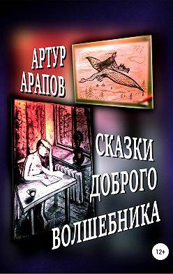 Артур Арапов - Сказки доброго волшебника. Сборник