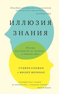 Стивен Сломан - Иллюзия знания. Почему мы никогда не думаем в одиночестве