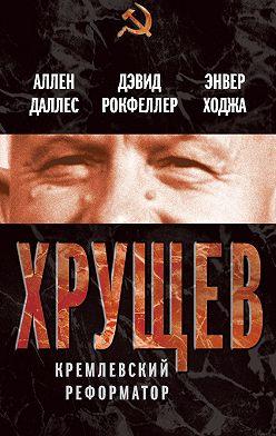 Аллен Даллес - Хрущев. Кремлевский реформатор