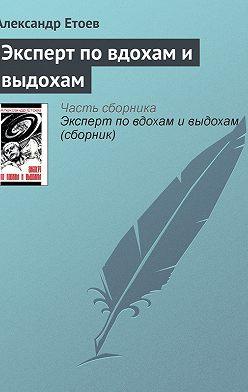 Александр Етоев - Эксперт по вдохам и выдохам