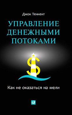 Джон Теннент - Управление денежными потоками. Как не оказаться на мели