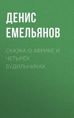Денис Емельянов - Сказка о Африке и четырёх будильниках
