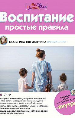 Екатерина Нигматулина - Воспитание. Простые правила