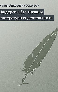 Мария Бекетова - Андерсен. Его жизнь и литературная деятельность