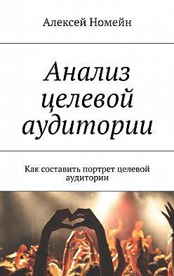Алексей Номейн - Анализ целевой аудитории. Как составить портрет целевой аудитории