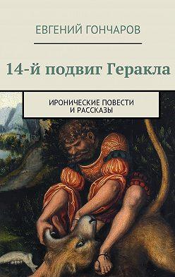 Евгений Гончаров - 14-й подвиг Геракла. Иронические повести ирассказы