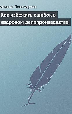 Наталья Пономарева - Как избежать ошибок в кадровом делопроизводстве