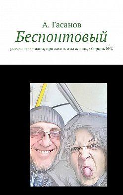 Алик Гасанов - Беспонтовый. Рассказы о жизни, про жизнь и за жизнь, сборник№2