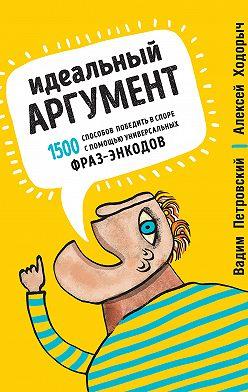 Алексей Ходорыч - Идеальный аргумент. 1500 способов победить в споре с помощью универсальных фраз-энкодов