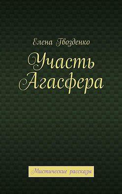 Елена Гвозденко - Участь Агасфера. Мистические рассказы