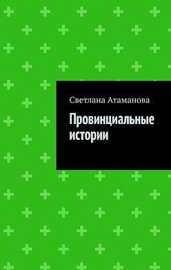 Светлана Атаманова - Провинциальные истории