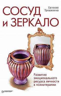 Евгения Трошихина - Сосуд и зеркало. Развитие эмоционального ресурса личности в психотерапии