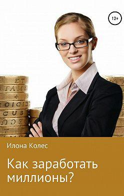 Илона Колес - Как заработать миллионы?
