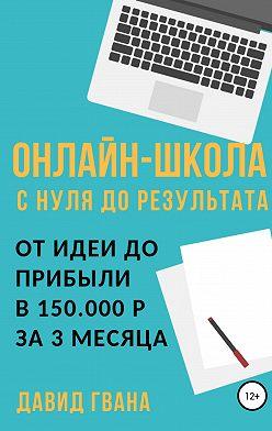 Давид Гвенцадзе - Онлайн-школа с нуля до результата. От идеи до прибыли в 150.000 ₽ за 3 месяца