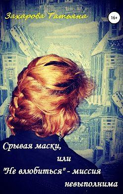 Татьяна Захарова - Срывая маски, или «Не влюбиться» – миссия невыполнима