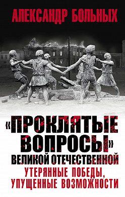 Александр Больных - «Проклятые вопросы» Великой Отечественной. Утерянные победы, упущенные возможности