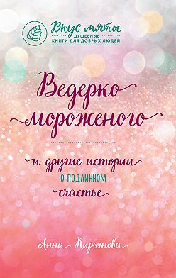 Анна Кирьянова - Ведерко мороженого и другие истории о подлинном счастье