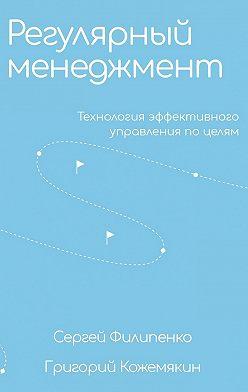 Сергей Филипенко - Регулярный менеджмент. Технология эффективного управления по целям
