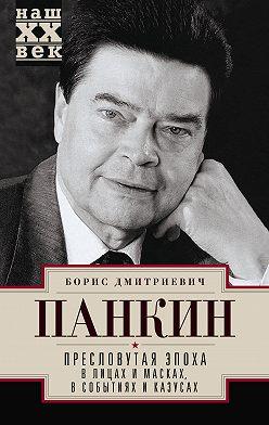 Борис Панкин - Пресловутая эпоха в лицах и масках, событиях и казусах