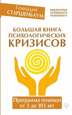 Геннадий Старшенбаум - Большая книга психологических кризисов. Программа помощи от 3 до 103 лет