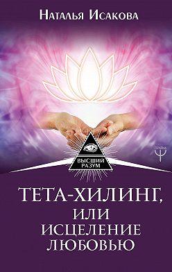 Наталья Исакова - Тета-хилинг, или Исцеление любовью