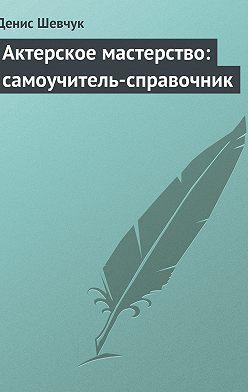Денис Шевчук - Актерское мастерство: самоучитель-справочник