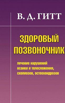 Виталий Гитт - Здоровый позвоночник. Лечение нарушений осанки и телосложения, сколиозов, остеохондрозов