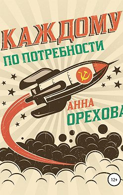 Анна Орехова - Каждому по потребности