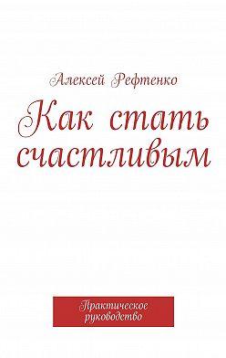 Алексей Рефтенко - Как стать счастливым. Практическое руководство