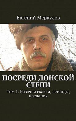 Евгений Меркулов - Посреди донской степи. Том 1. Казачьи сказки, легенды, предания