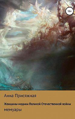 Анна Присяжная - Женщины-медики Великой Отечественной войны