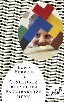 Борис Никитин - Ступеньки творчества. Развивающие игры