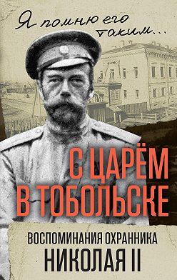 Василий Панкратов - С царем в Тобольске. Воспоминания охранника Николая II