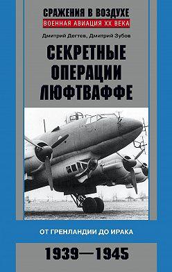 Дмитрий Дёгтев - Секретные операции люфтваффе. От Гренландии до Ирака. 1939–1945