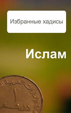 Александр Ханников - Избранные хадисы