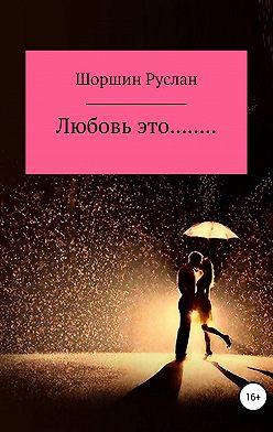 Руслан Шоршин - Любовь это…