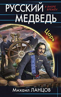 Михаил Ланцов - Русский Медведь. Царь
