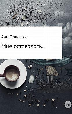 Ани Оганесян - Мне оставалось....