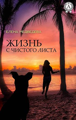 Елена Медведева - Жизнь с чистого листа