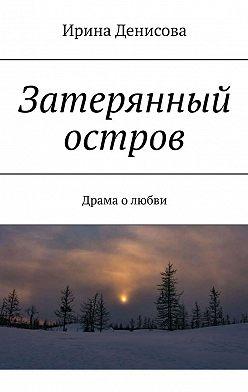 Ирина Денисова - Затерянный остров. Драма олюбви
