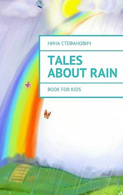 Нина Стефанович - Tales about Rain. Book for kids