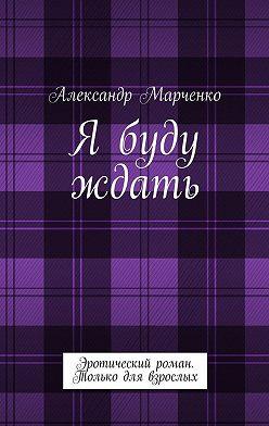 Александр Марченко - Я буду ждать. Эротический роман. Только для взрослых