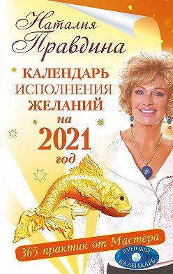 Наталия Правдина - Календарь исполнения желаний на 2021 год. 365 практик от Мастера. Лунный календарь