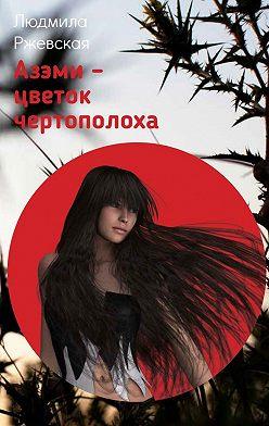 Людмила Ржевская - Азэми– цветок чертополоха