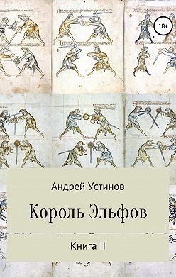 Андрей Устинов - Король эльфов. Книга II