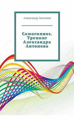 Александр Антонов - Самогипноз. Тренинг Александра Антонова